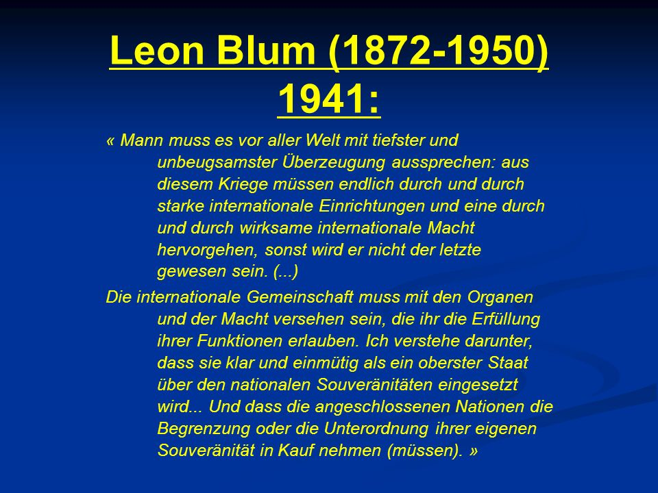 Leon Blum (1872-1950) 1941: « Mann muss es vor aller Welt mit tiefster und unbeugsamster Überzeugung aussprechen: aus diesem Kriege müssen endlich durch und durch starke internationale Einrichtungen und eine durch und durch wirksame internationale Macht hervorgehen, sonst wird er nicht der letzte gewesen sein.