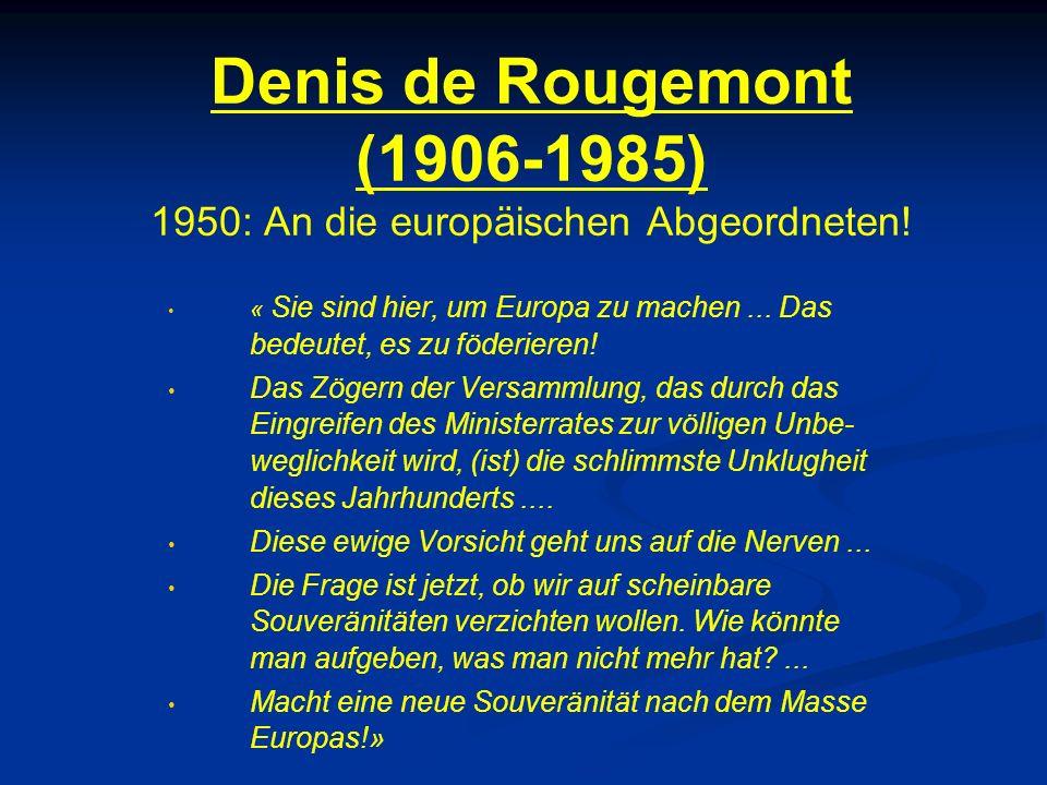 Denis de Rougemont (1906-1985) 1950: An die europäischen Abgeordneten! « Sie sind hier, um Europa zu machen... Das bedeutet, es zu föderieren! Das Zög