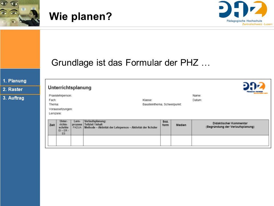 1.Planung 2.Raster 3.Auftrag Wie planen? Grundlage ist das Formular der PHZ …