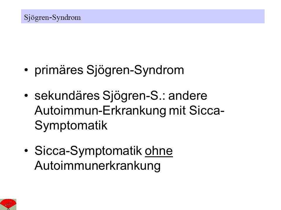 primäres Sjögren-Syndrom sekundäres Sjögren-S.: andere Autoimmun-Erkrankung mit Sicca- Symptomatik Sicca-Symptomatik ohne Autoimmunerkrankung Sjögren - Syndrom