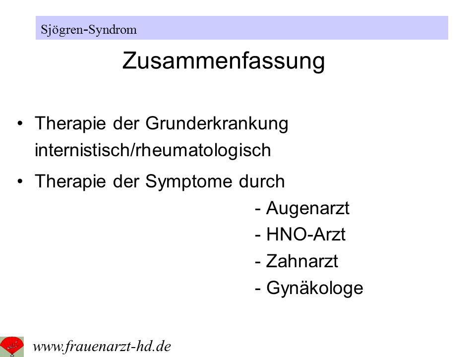 Zusammenfassung Therapie der Grunderkrankung internistisch/rheumatologisch Therapie der Symptome durch - Augenarzt - HNO-Arzt - Zahnarzt - Gynäkologe Sjögren - Syndrom www.frauenarzt-hd.de
