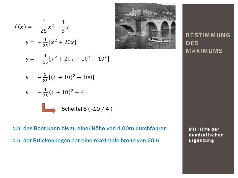 Mit Hilfe der quadratischen Ergänzung BESTIMMUNG DES MAXIMUMS Scheitel S ( -10 / 4 ) d.h. das Boot kann bis zu einer Höhe von 4,00m durchfahren d.h. d