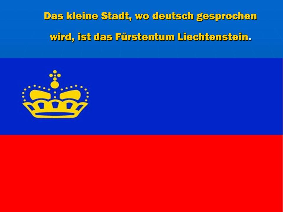 Das kleine Stadt, wo deutsch gesprochen wird, ist das Fürstentum Liechtenstein.