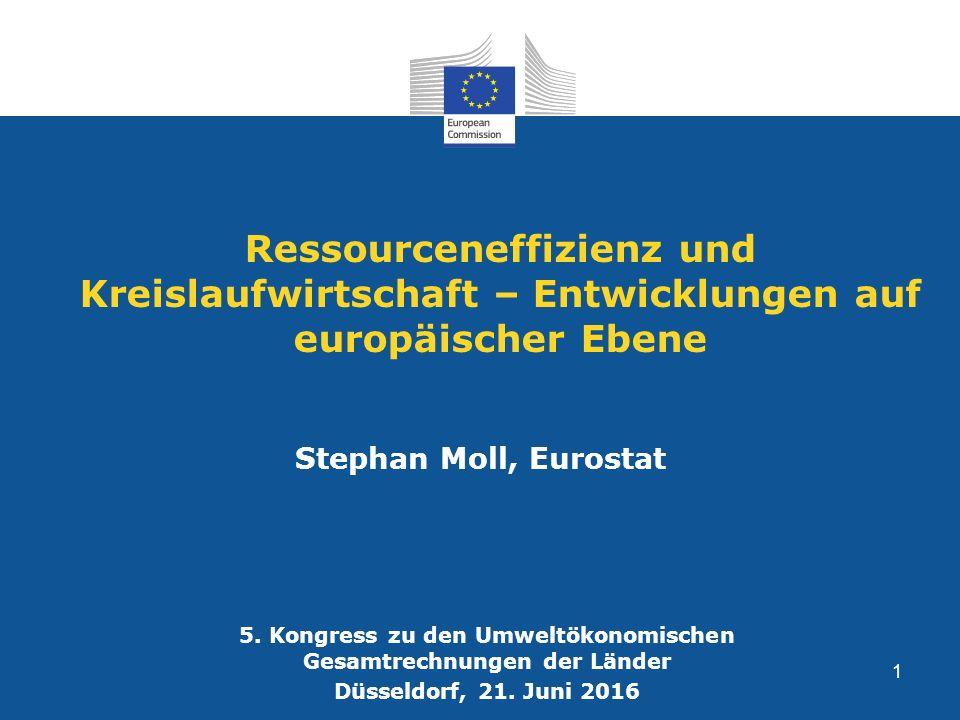 Ressourceneffizienz und Kreislaufwirtschaft – Entwicklungen auf europäischer Ebene Stephan Moll, Eurostat 5. Kongress zu den Umweltökonomischen Gesamt