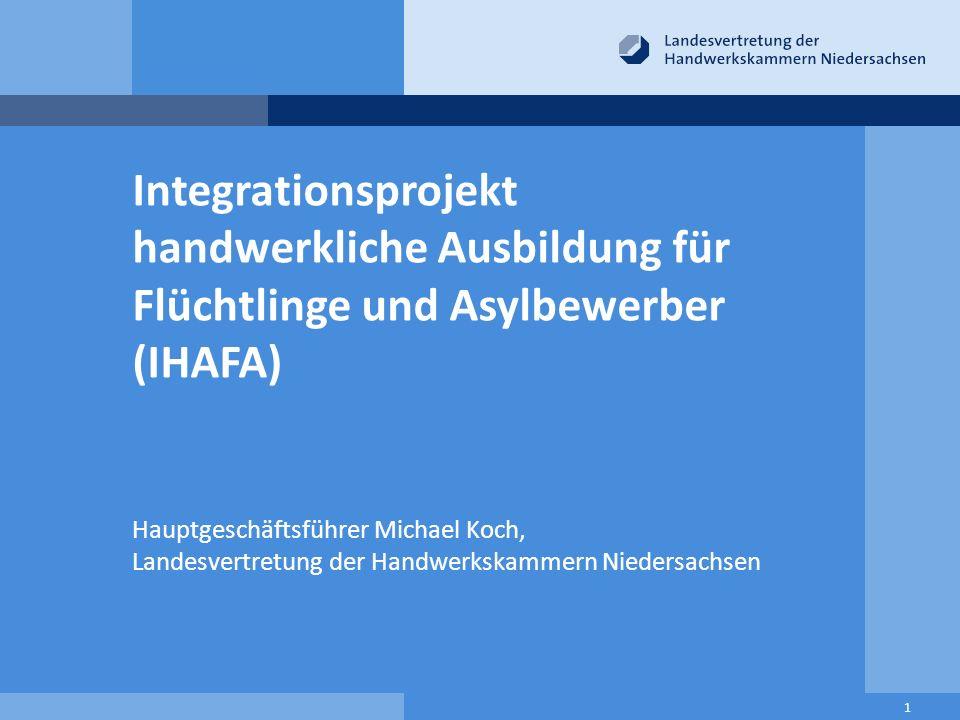 Integrationsprojekt handwerkliche Ausbildung für Flüchtlinge und Asylbewerber (IHAFA) Hauptgeschäftsführer Michael Koch, Landesvertretung der Handwerkskammern Niedersachsen 1