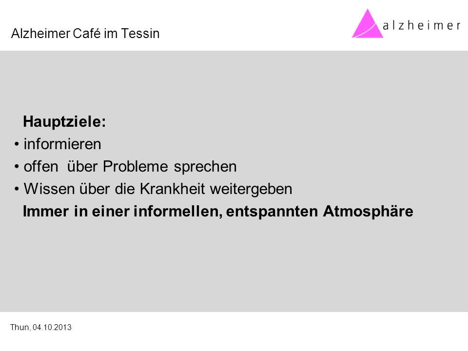 Hauptziele: informieren offen über Probleme sprechen Wissen über die Krankheit weitergeben Immer in einer informellen, entspannten Atmosphäre Alzheimer Café im Tessin Thun, 04.10.2013