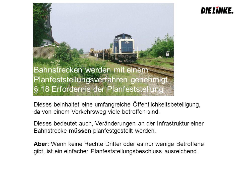 Bahnstrecken werden mit einem Planfeststellungsverfahren genehmigt § 18 Erfordernis der Planfeststellung Dieses beinhaltet eine umfangreiche Öffentlichkeitsbeteiligung, da von einem Verkehrsweg viele betroffen sind.