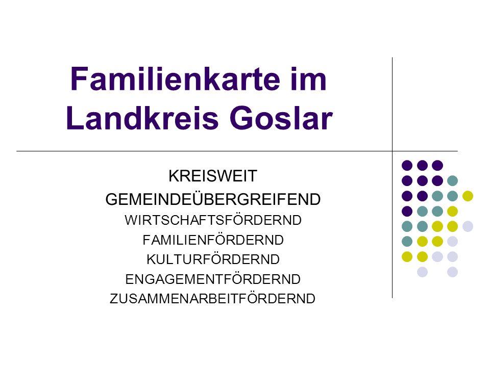 Familienkarte im Landkreis Goslar KREISWEIT GEMEINDEÜBERGREIFEND WIRTSCHAFTSFÖRDERND FAMILIENFÖRDERND KULTURFÖRDERND ENGAGEMENTFÖRDERND ZUSAMMENARBEITFÖRDERND
