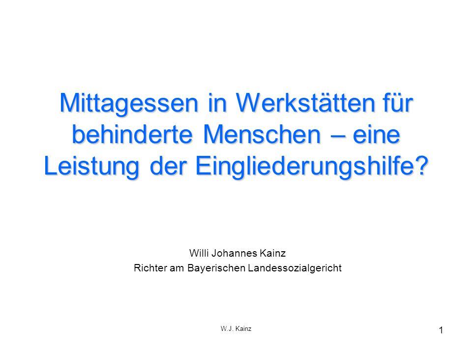 W.J. Kainz 1 Mittagessen in Werkstätten für behinderte Menschen – eine Leistung der Eingliederungshilfe? Willi Johannes Kainz Richter am Bayerischen L