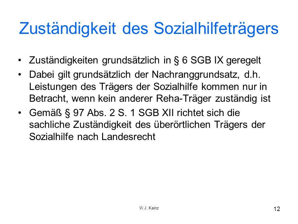 W.J. Kainz 12 Zuständigkeit des Sozialhilfeträgers Zuständigkeiten grundsätzlich in § 6 SGB IX geregelt Dabei gilt grundsätzlich der Nachranggrundsatz