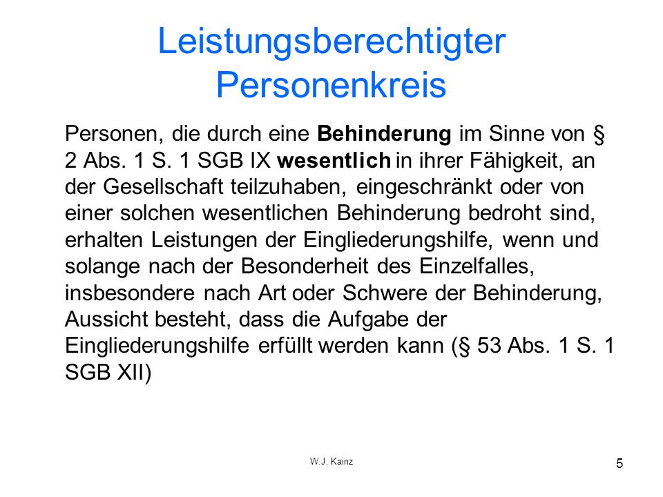 W.J. Kainz 5 Leistungsberechtigter Personenkreis Personen, die durch eine Behinderung im Sinne von § 2 Abs. 1 S. 1 SGB IX wesentlich in ihrer Fähigkei