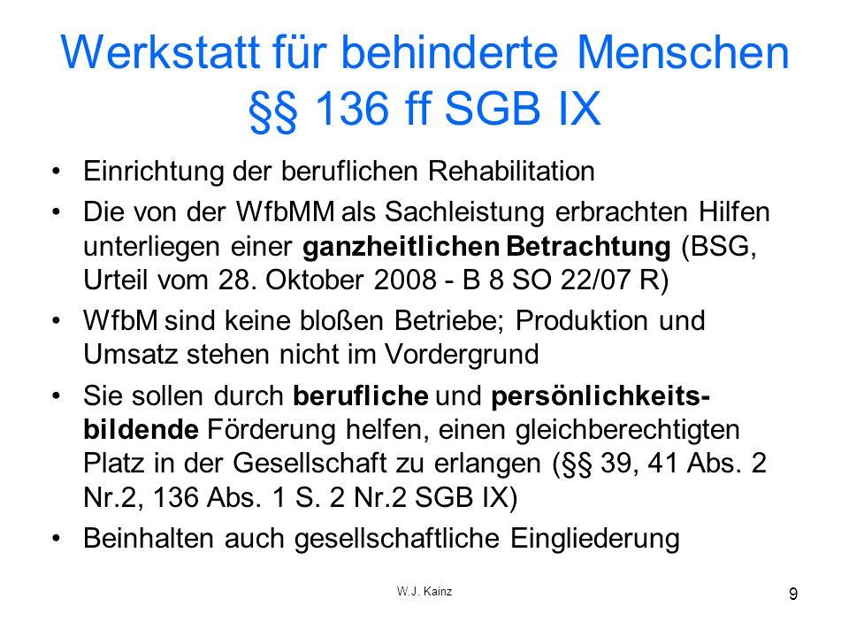 W.J. Kainz 9 Werkstatt für behinderte Menschen §§ 136 ff SGB IX Einrichtung der beruflichen Rehabilitation Die von der WfbMM als Sachleistung erbracht
