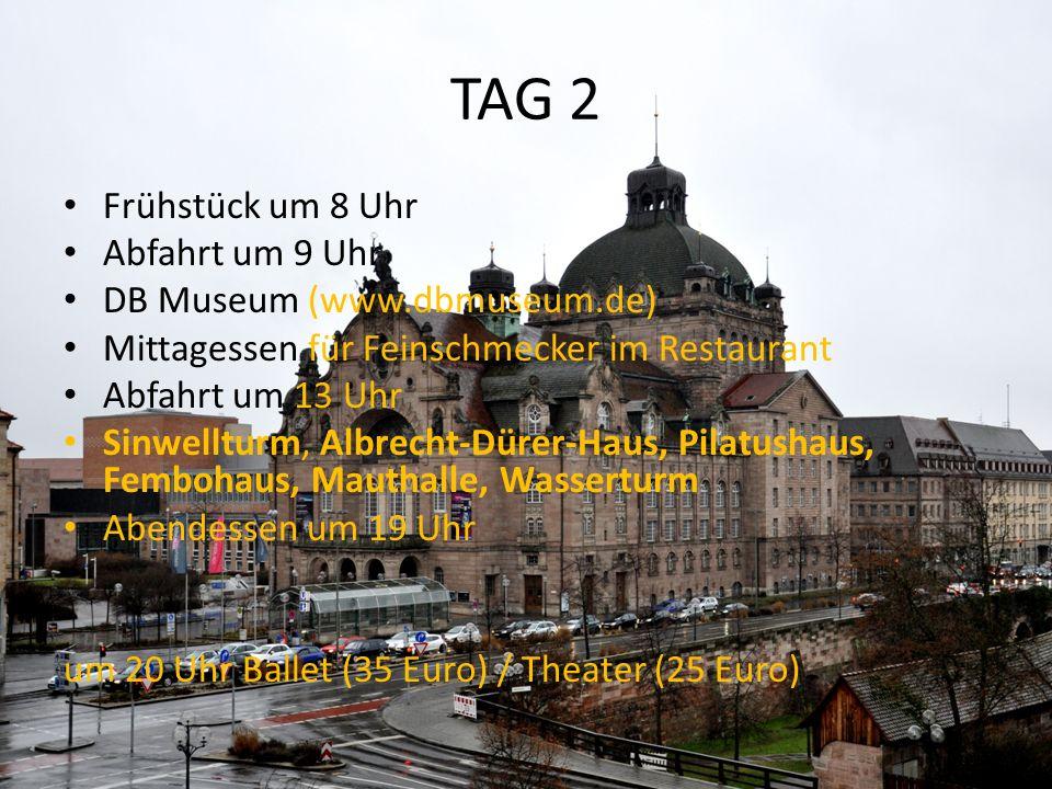TAG 2 Frühstück um 8 Uhr Abfahrt um 9 Uhr DB Museum (www.dbmuseum.de) Mittagessen für Feinschmecker im Restaurant Abfahrt um 13 Uhr Sinwellturm, Albrecht-Dürer-Haus, Pilatushaus, Fembohaus, Mauthalle, Wasserturm Abendessen um 19 Uhr um 20 Uhr Ballet (35 Euro) / Theater (25 Euro)