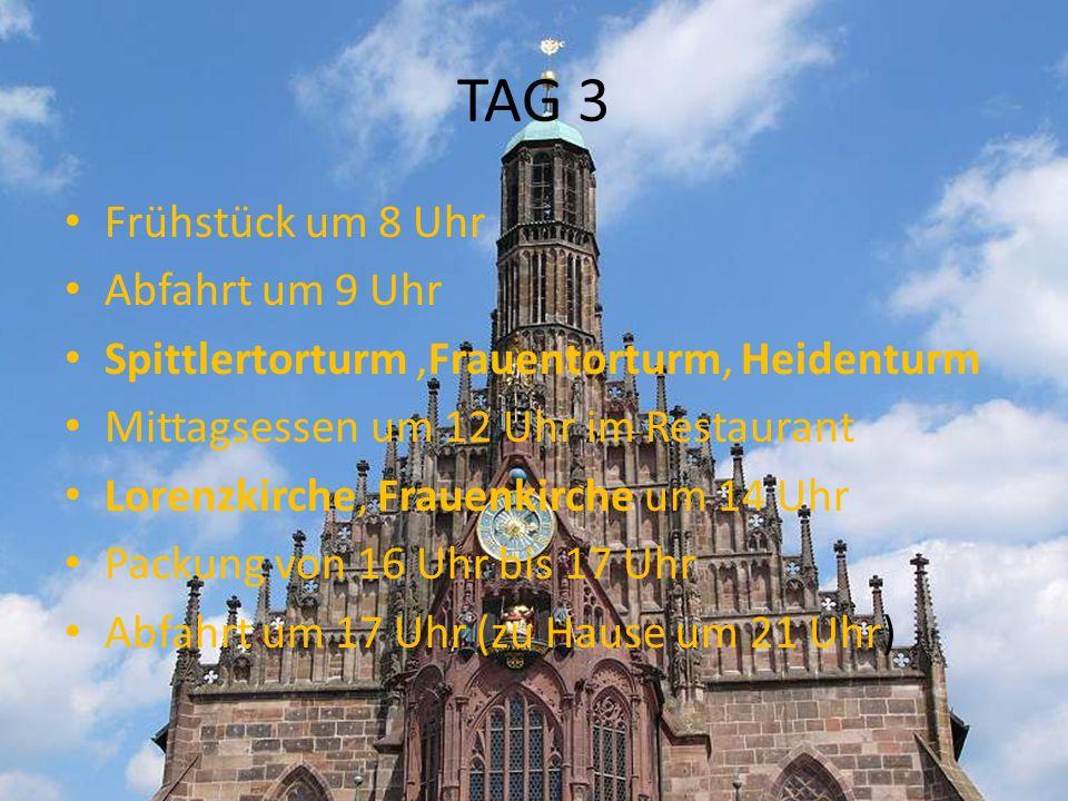 TAG 3 Frühstück um 8 Uhr Abfahrt um 9 Uhr Spittlertorturm,Frauentorturm, Heidenturm Mittagsessen um 12 Uhr im Restaurant Lorenzkirche, Frauenkirche um 14 Uhr Packung von 16 Uhr bis 17 Uhr Abfahrt um 17 Uhr (zu Hause um 21 Uhr)