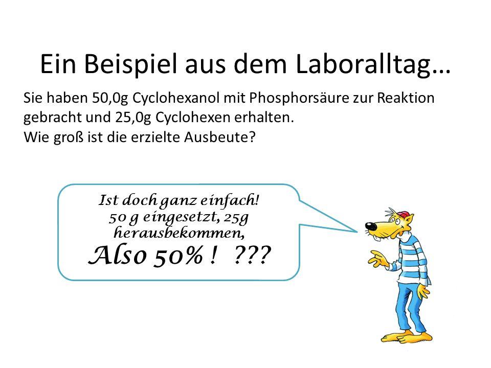 Ein Beispiel aus dem Laboralltag… Sie haben 50,0g Cyclohexanol mit Phosphorsäure zur Reaktion gebracht und 25,0g Cyclohexen erhalten.