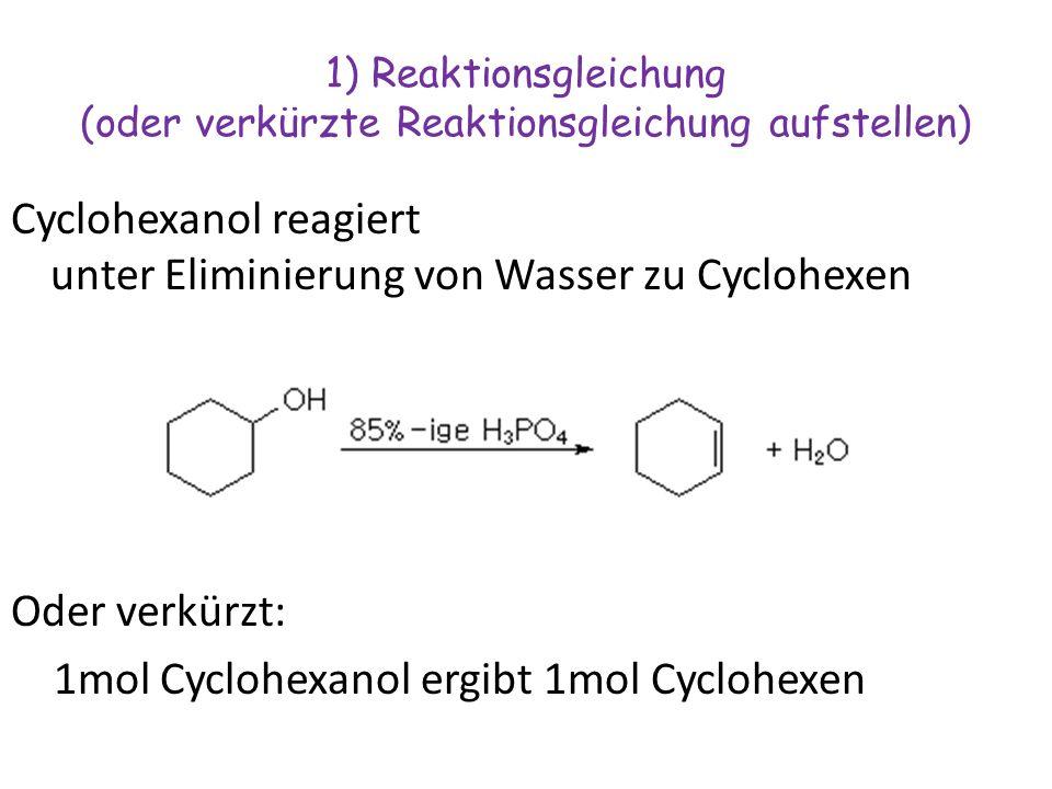 1) Reaktionsgleichung (oder verkürzte Reaktionsgleichung aufstellen) Cyclohexanol reagiert unter Eliminierung von Wasser zu Cyclohexen Oder verkürzt: 1mol Cyclohexanol ergibt 1mol Cyclohexen