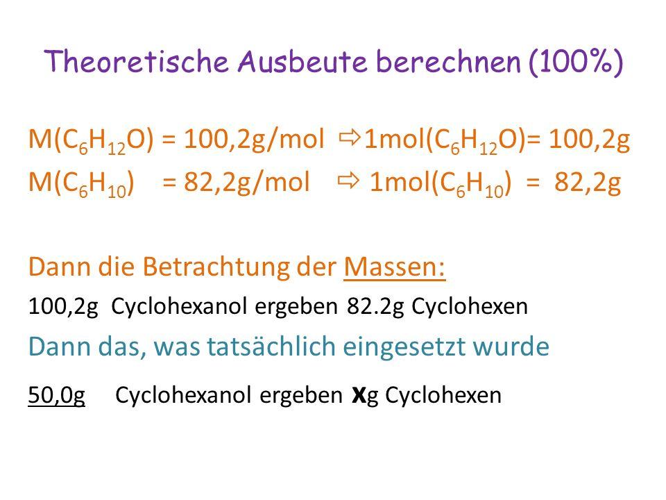 M(C 6 H 12 O) = 100,2g/mol  1mol(C 6 H 12 O)= 100,2g M(C 6 H 10 ) = 82,2g/mol  1mol(C 6 H 10 ) = 82,2g Dann die Betrachtung der Massen: 100,2g Cyclohexanol ergeben 82.2g Cyclohexen Dann das, was tatsächlich eingesetzt wurde 50,0g Cyclohexanol ergeben x g Cyclohexen Theoretische Ausbeute berechnen (100%)