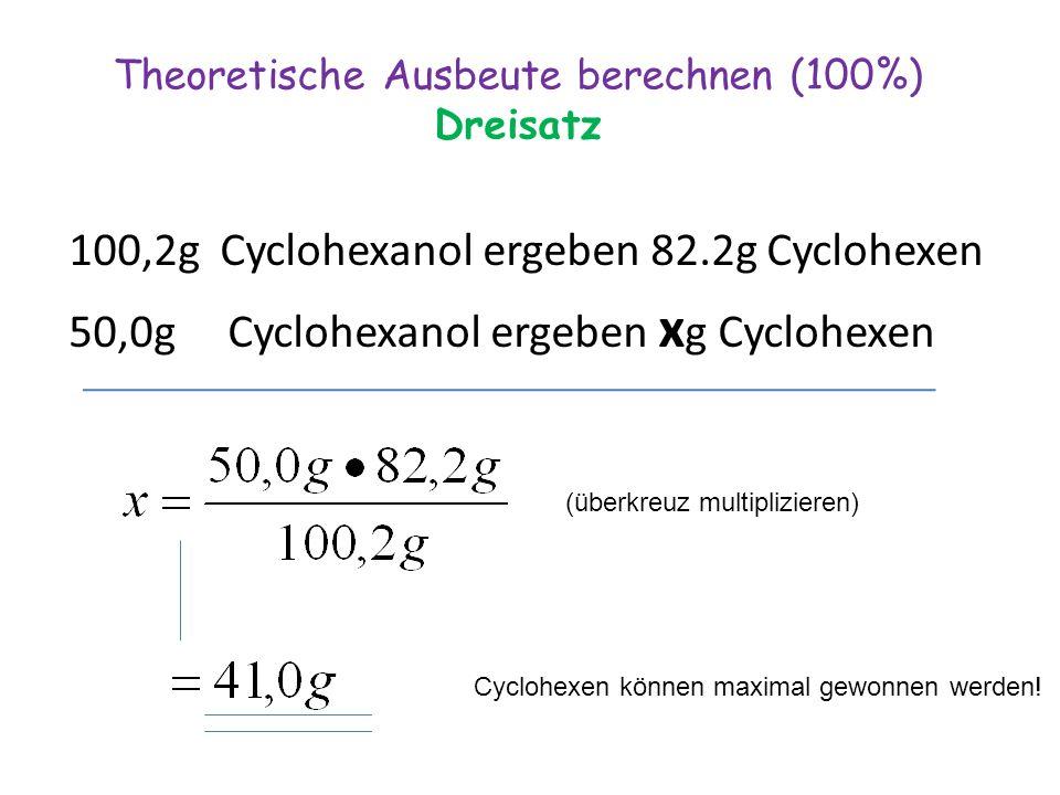 Theoretische Ausbeute berechnen (100%) Dreisatz 100,2g Cyclohexanol ergeben 82.2g Cyclohexen 50,0g Cyclohexanol ergeben x g Cyclohexen (überkreuz multiplizieren) Cyclohexen können maximal gewonnen werden!