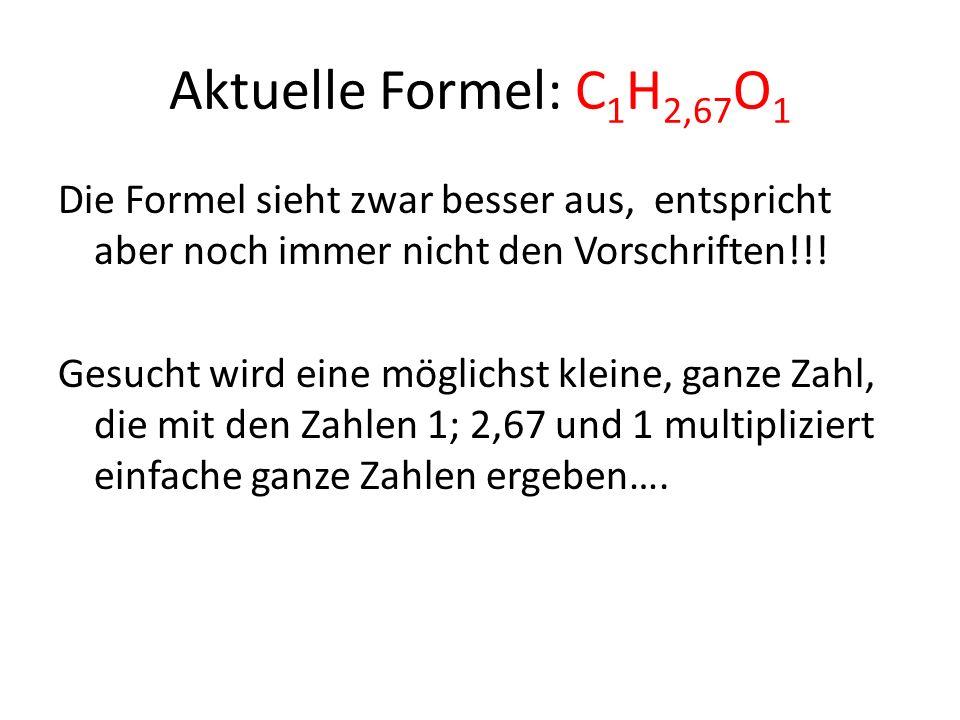 Aktuelle Formel: C 1 H 2,67 O 1 Die Formel sieht zwar besser aus, entspricht aber noch immer nicht den Vorschriften!!.