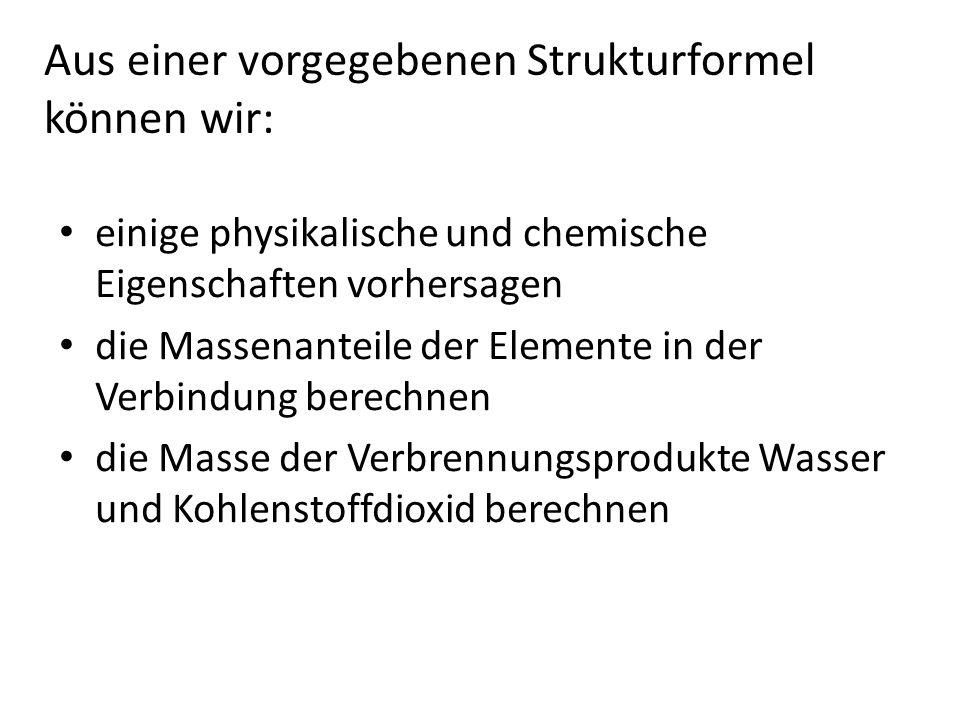 Aus einer vorgegebenen Strukturformel können wir: einige physikalische und chemische Eigenschaften vorhersagen die Massenanteile der Elemente in der Verbindung berechnen die Masse der Verbrennungsprodukte Wasser und Kohlenstoffdioxid berechnen