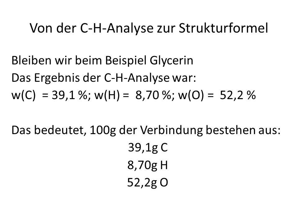 Von der C-H-Analyse zur Strukturformel Bleiben wir beim Beispiel Glycerin Das Ergebnis der C-H-Analyse war: w(C) = 39,1 %; w(H) = 8,70 %; w(O) = 52,2 % Das bedeutet, 100g der Verbindung bestehen aus: 39,1g C 8,70g H 52,2g O