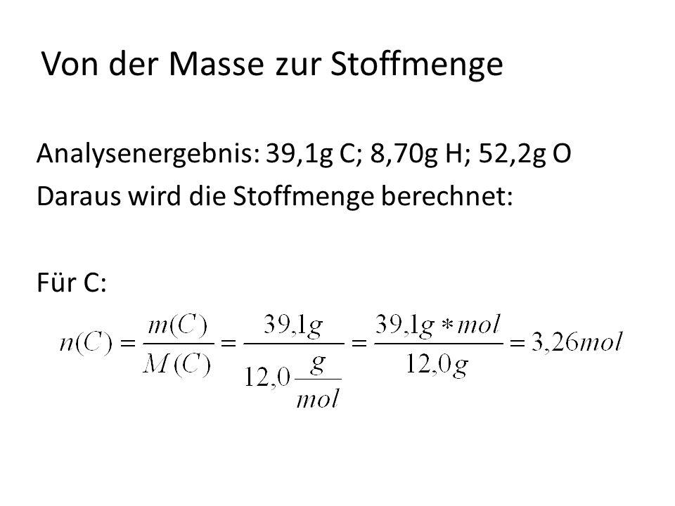 Von der Masse zur Stoffmenge Analysenergebnis: 39,1g C; 8,70g H; 52,2g O Daraus wird die Stoffmenge berechnet: Für C: