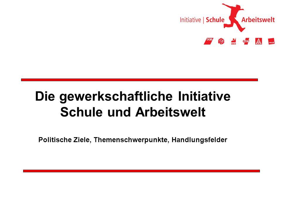 Die gewerkschaftliche Initiative Schule und Arbeitswelt Politische Ziele, Themenschwerpunkte, Handlungsfelder