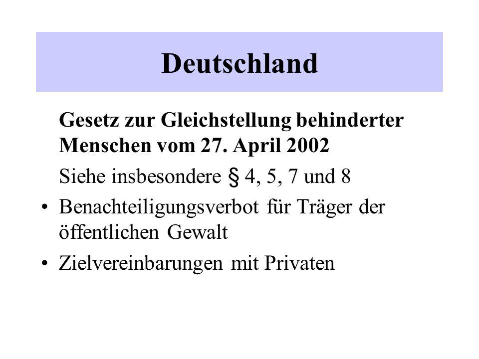 Deutschland Gesetz zur Gleichstellung behinderter Menschen vom 27. April 2002 Siehe insbesondere § 4, 5, 7 und 8 Benachteiligungsverbot für Träger der