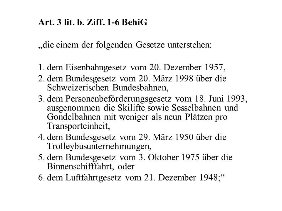 """Art. 3 lit. b. Ziff. 1-6 BehiG """"die einem der folgenden Gesetze unterstehen: 1.dem Eisenbahngesetz vom 20. Dezember 1957, 2.dem Bundesgesetz vom 20. M"""