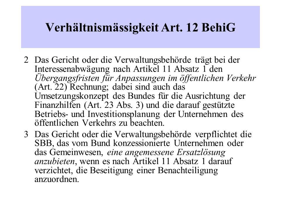 Verhältnismässigkeit Art. 12 BehiG 2 Das Gericht oder die Verwaltungsbehörde trägt bei der Interessenabwägung nach Artikel 11 Absatz 1 den Übergangsfr