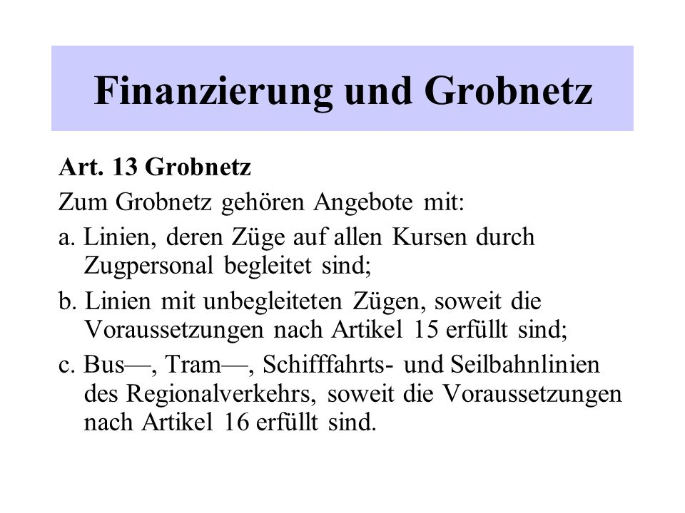 Finanzierung und Grobnetz Art. 13 Grobnetz Zum Grobnetz gehören Angebote mit: a. Linien, deren Züge auf allen Kursen durch Zugpersonal begleitet sind;