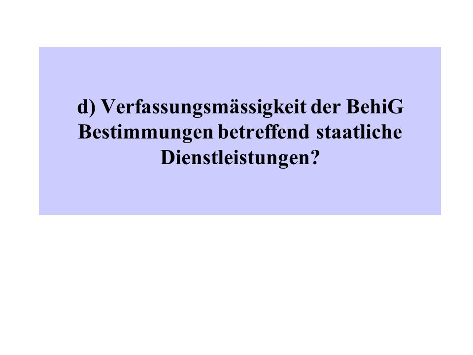 d) Verfassungsmässigkeit der BehiG Bestimmungen betreffend staatliche Dienstleistungen?