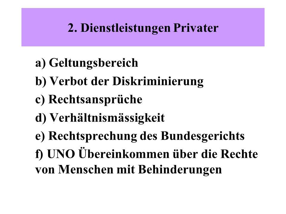 2. Dienstleistungen Privater a) Geltungsbereich b) Verbot der Diskriminierung c) Rechtsansprüche d) Verhältnismässigkeit e) Rechtsprechung des Bundesg