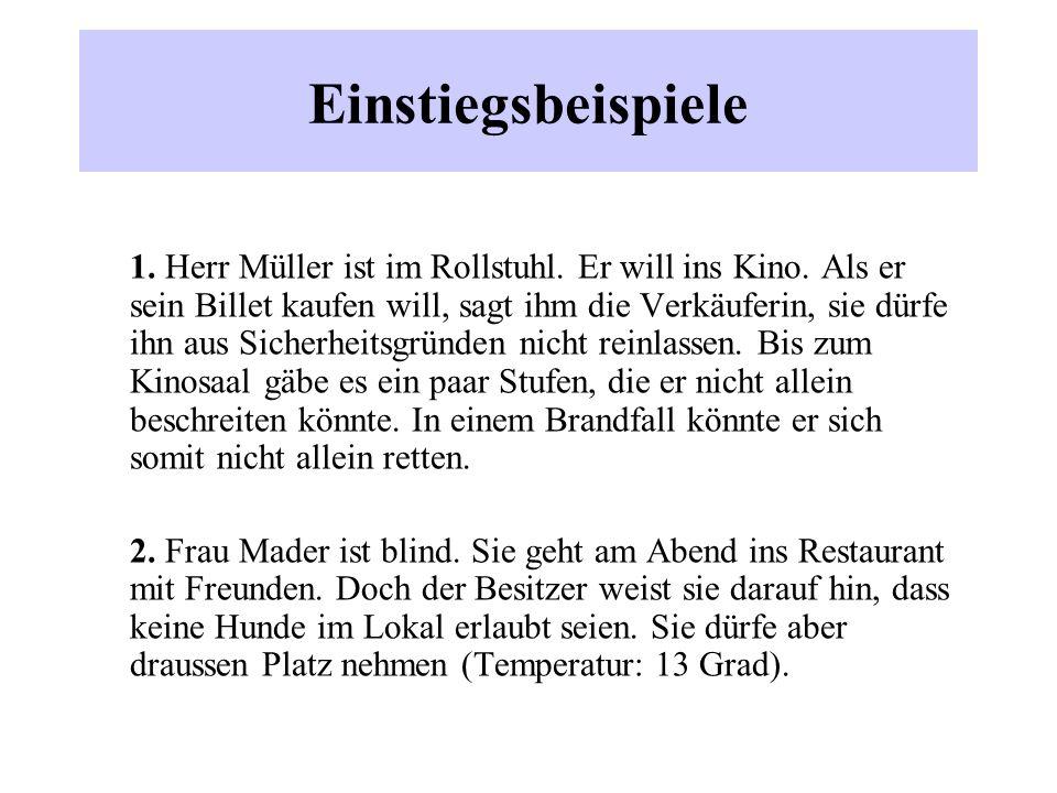 Einstiegsbeispiele 1. Herr Müller ist im Rollstuhl. Er will ins Kino. Als er sein Billet kaufen will, sagt ihm die Verkäuferin, sie dürfe ihn aus Sich