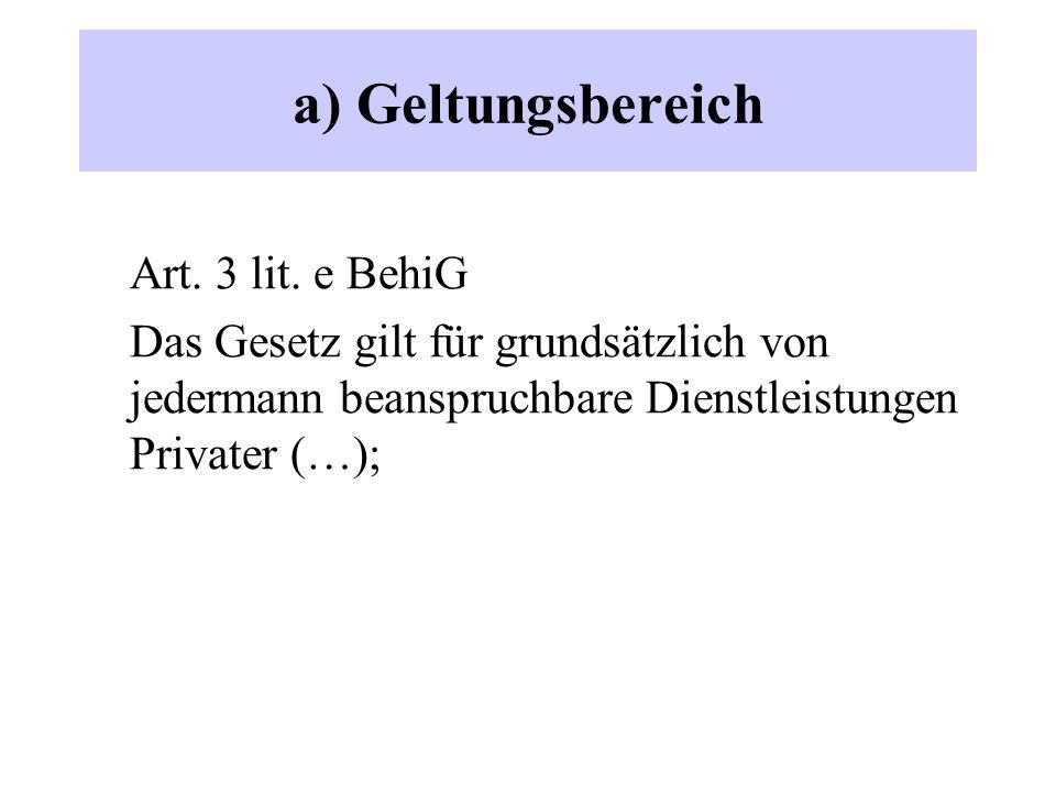 a) Geltungsbereich Art. 3 lit. e BehiG Das Gesetz gilt für grundsätzlich von jedermann beanspruchbare Dienstleistungen Privater (…);