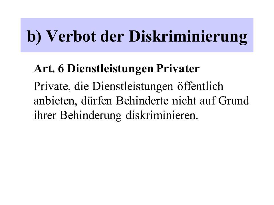 b) Verbot der Diskriminierung Art. 6 Dienstleistungen Privater Private, die Dienstleistungen öffentlich anbieten, dürfen Behinderte nicht auf Grund ih