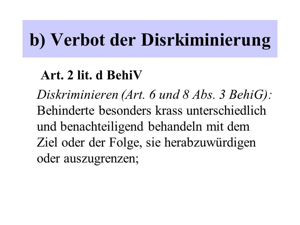 b) Verbot der Disrkiminierung Art. 2 lit. d BehiV Diskriminieren (Art. 6 und 8 Abs. 3 BehiG): Behinderte besonders krass unterschiedlich und benachtei
