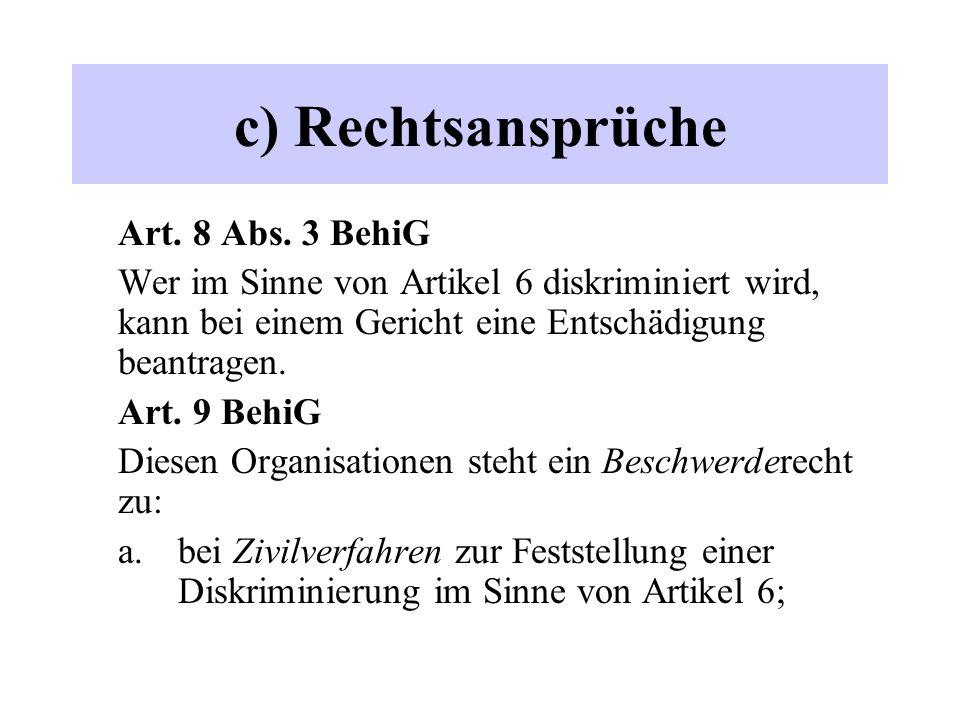 c) Rechtsansprüche Art. 8 Abs. 3 BehiG Wer im Sinne von Artikel 6 diskriminiert wird, kann bei einem Gericht eine Entschädigung beantragen. Art. 9 Beh