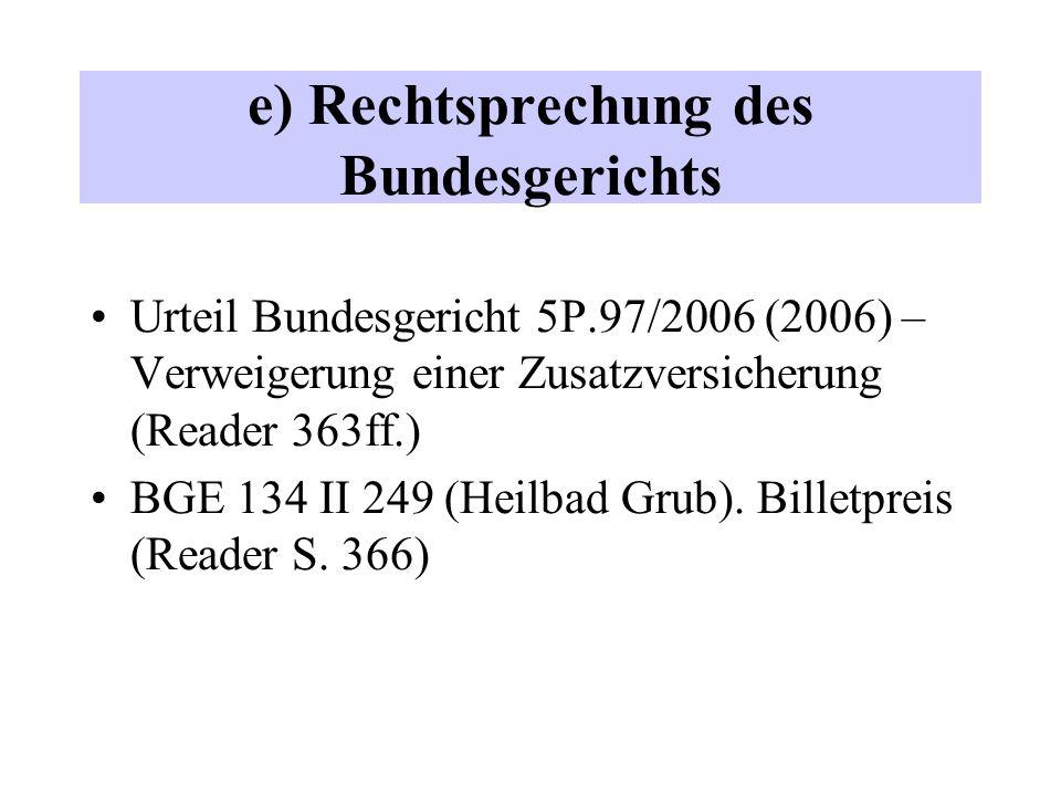 e) Rechtsprechung des Bundesgerichts Urteil Bundesgericht 5P.97/2006 (2006) – Verweigerung einer Zusatzversicherung (Reader 363ff.) BGE 134 II 249 (Heilbad Grub).