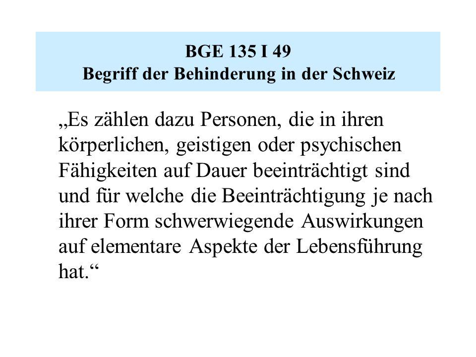 """BGE 135 I 49 Begriff der Behinderung in der Schweiz """"Es zählen dazu Personen, die in ihren körperlichen, geistigen oder psychischen Fähigkeiten auf Dauer beeinträchtigt sind und für welche die Beeinträchtigung je nach ihrer Form schwerwiegende Auswirkungen auf elementare Aspekte der Lebensführung hat."""