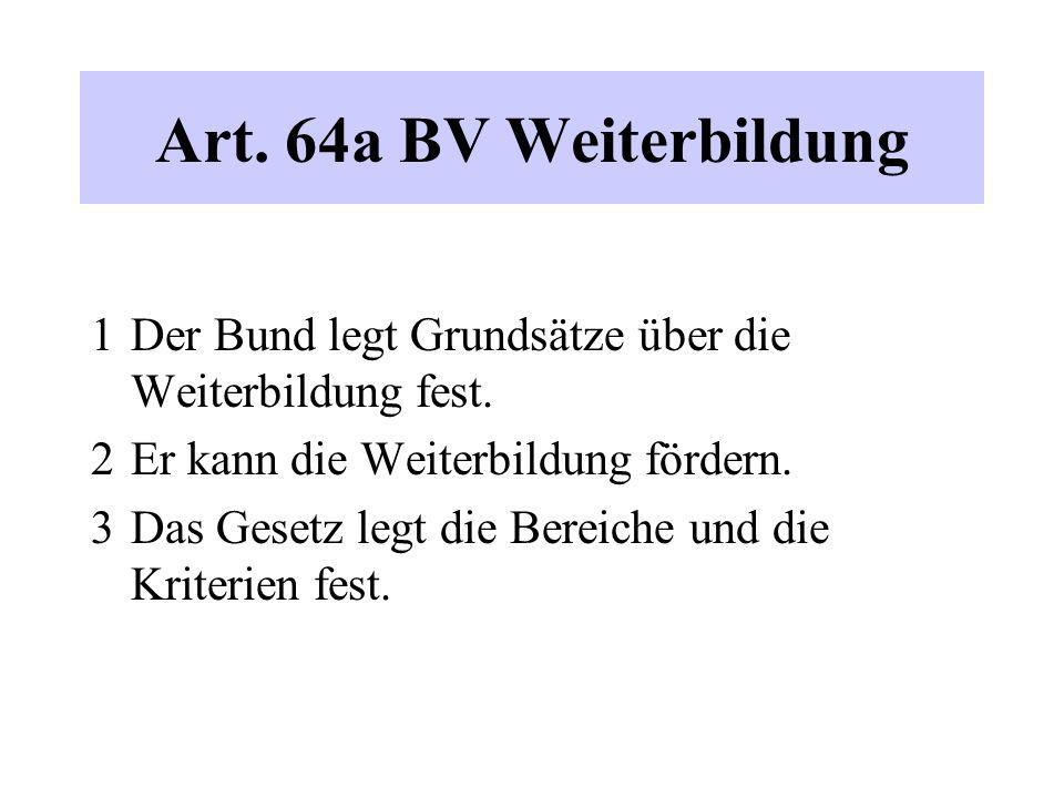 Art. 64a BV Weiterbildung 1 Der Bund legt Grundsätze über die Weiterbildung fest. 2 Er kann die Weiterbildung fördern. 3 Das Gesetz legt die Bereiche