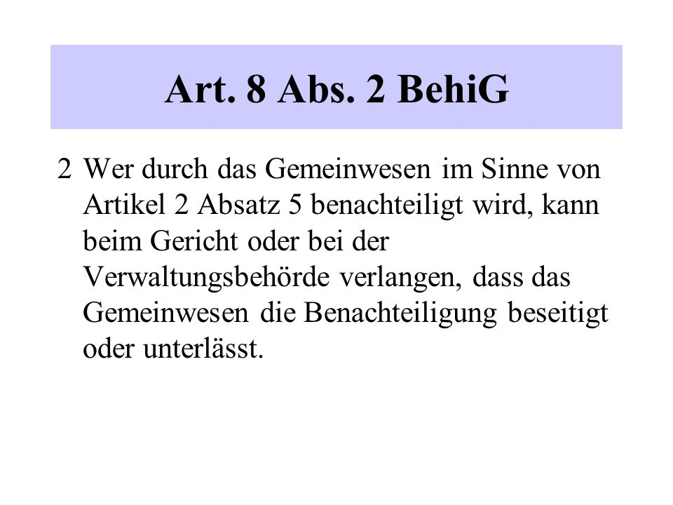 Art. 8 Abs. 2 BehiG 2 Wer durch das Gemeinwesen im Sinne von Artikel 2 Absatz 5 benachteiligt wird, kann beim Gericht oder bei der Verwaltungsbehörde