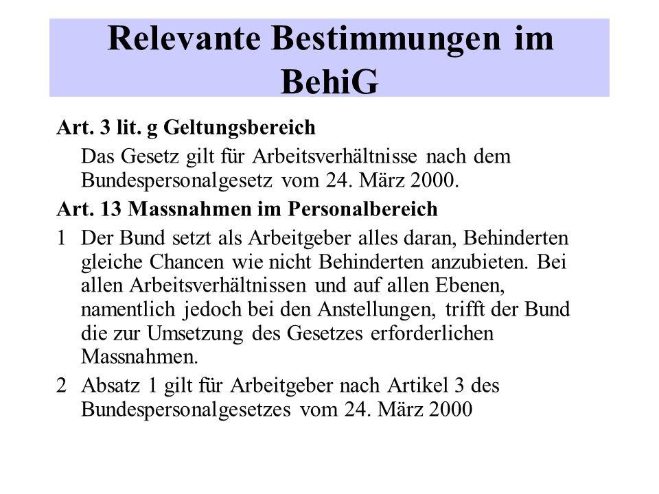 Relevante Bestimmungen im BehiG Art. 3 lit. g Geltungsbereich Das Gesetz gilt für Arbeitsverhältnisse nach dem Bundespersonalgesetz vom 24. März 2000.