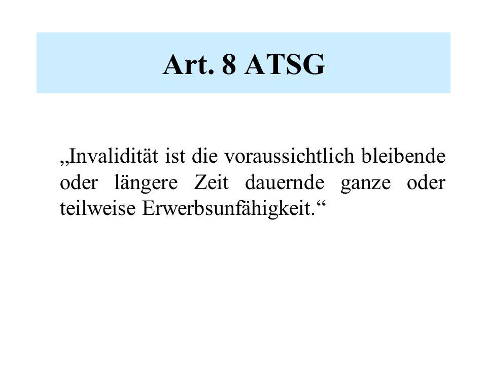 """Art. 8 ATSG """"Invalidität ist die voraussichtlich bleibende oder längere Zeit dauernde ganze oder teilweise Erwerbsunfähigkeit."""""""