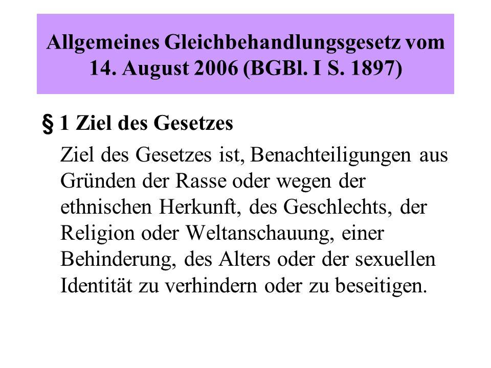 Allgemeines Gleichbehandlungsgesetz vom 14. August 2006 (BGBl. I S. 1897) § 1 Ziel des Gesetzes Ziel des Gesetzes ist, Benachteiligungen aus Gründen d