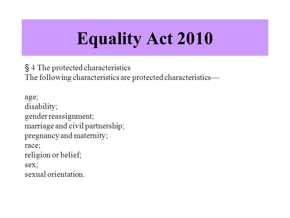 Equality Act 2010 § 4 The protected characteristics The following characteristics are protected characteristics— age; disability; gender reassignment; marriage and civil partnership; pregnancy and maternity; race; religion or belief; sex; sexual orientation.