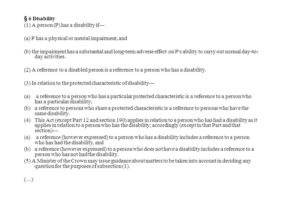 § 6 Disability (1) A person (P) has a disability if— (a) P has a physical or mental impairment, and (b) the impairment has a substantial and long-term adverse effect on P s ability to carry out normal day-to- day activities.