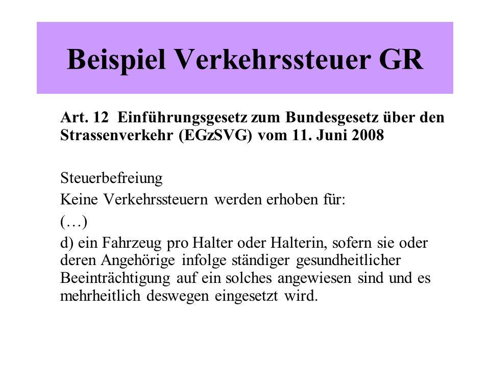 Beispiel Verkehrssteuer GR Art. 12 Einführungsgesetz zum Bundesgesetz über den Strassenverkehr (EGzSVG) vom 11. Juni 2008 Steuerbefreiung Keine Verkeh
