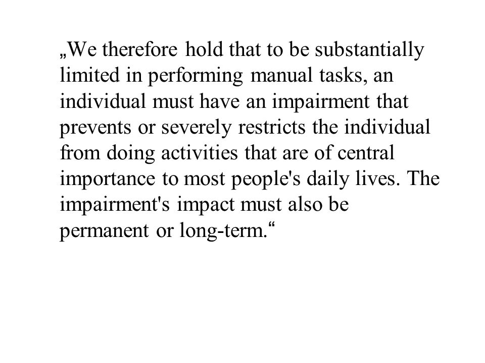 """ We therefore hold that to be substantially limited in performing manual tasks, an individual must have an impairment that prevents or severely restricts the individual from doing activities that are of central importance to most people s daily lives."