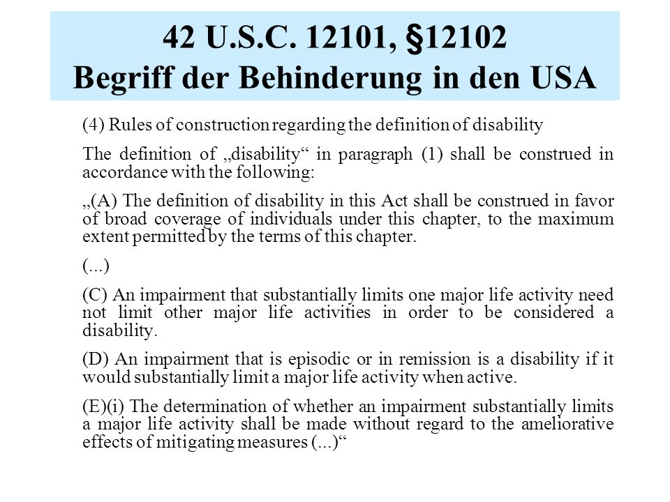 "42 U.S.C. 12101, §12102 Begriff der Behinderung in den USA (4) Rules of construction regarding the definition of disability The definition of ""disabil"